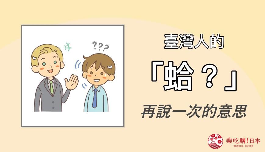 《对日本人讲「蛤?」小心被打!4个不学被白眼的日本语气词》文章的台湾人「蛤?」语气示意图