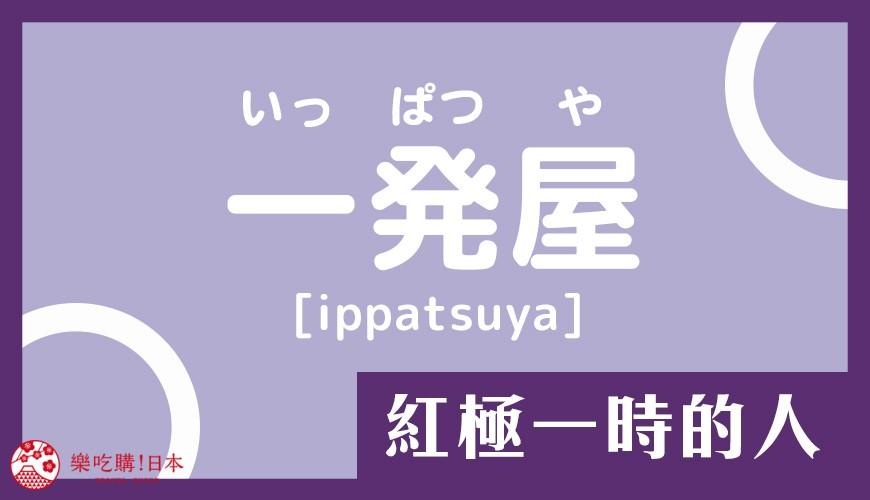 日语「屋」的意思:「一発屋」是红极一时的人的单字读音示意图